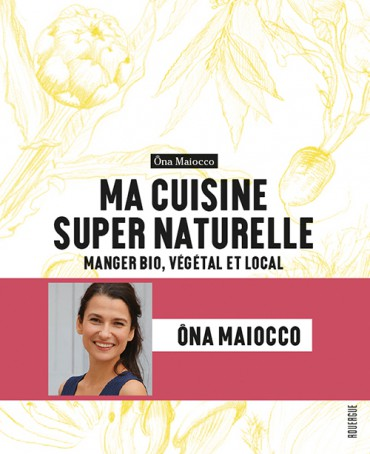 Ma cuisine super naturelle, par Ona Maiocco